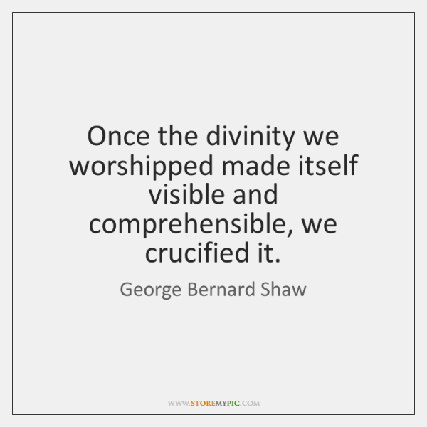 Once the divinity we worshipped made itself visible and comprehensible, we crucified ...