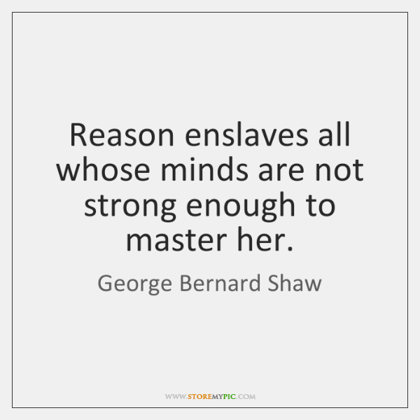 Reason enslaves all whose minds are not strong enough to master her.