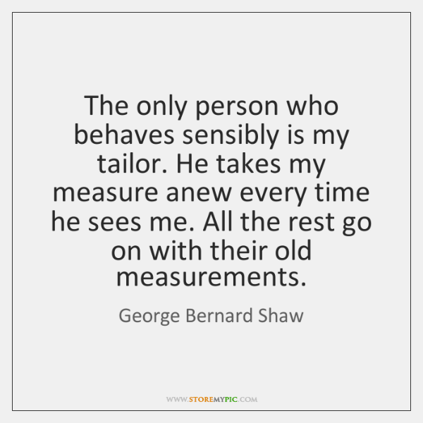 The only person who behaves sensibly is my tailor. He takes my ...