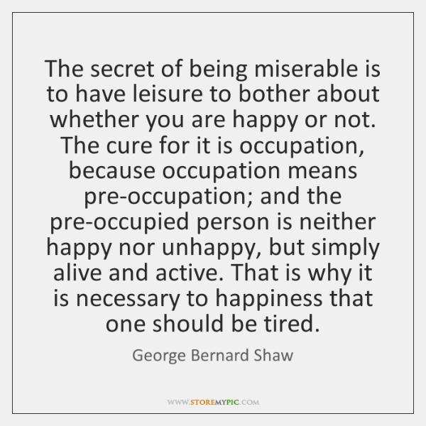 The secret of being miserable is to have leisure to bother about ...