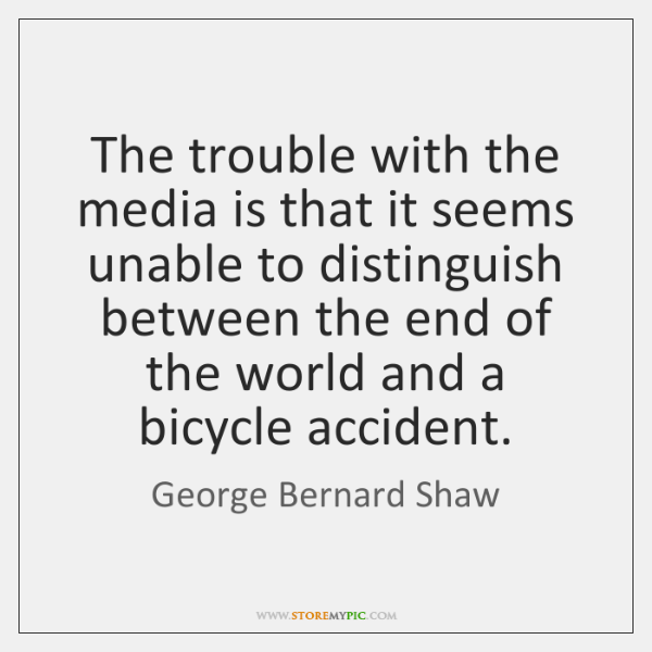 The trouble with the media is that it seems unable to distinguish ...