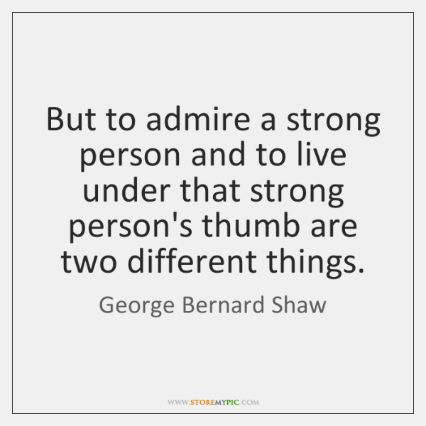 But to admire a strong person and to live under that strong ...