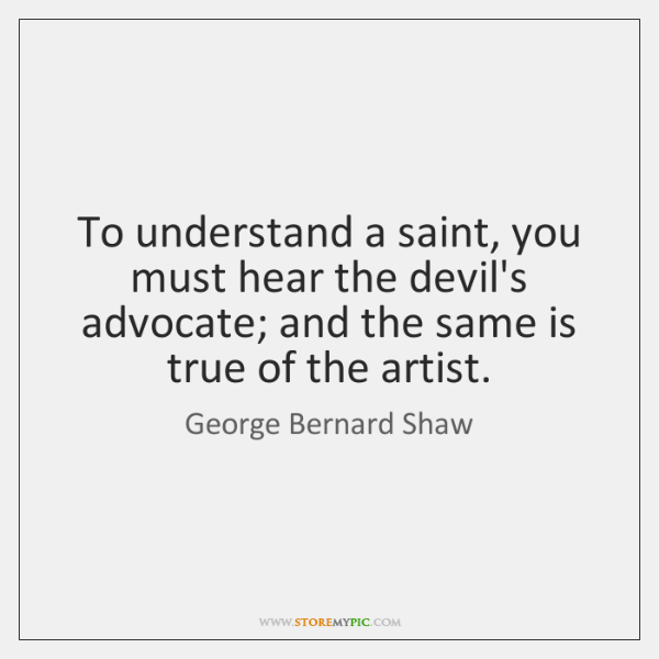 To understand a saint, you must hear the devil's advocate; and the ...