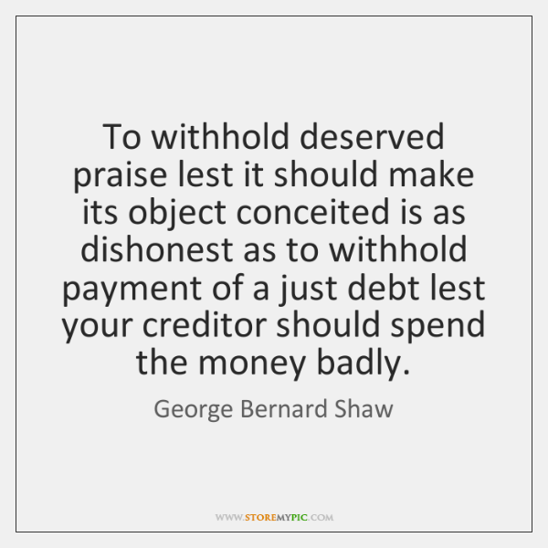 To withhold deserved praise lest it should make its object conceited is ...