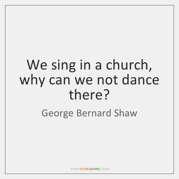We sing in a church, why can we not dance there?