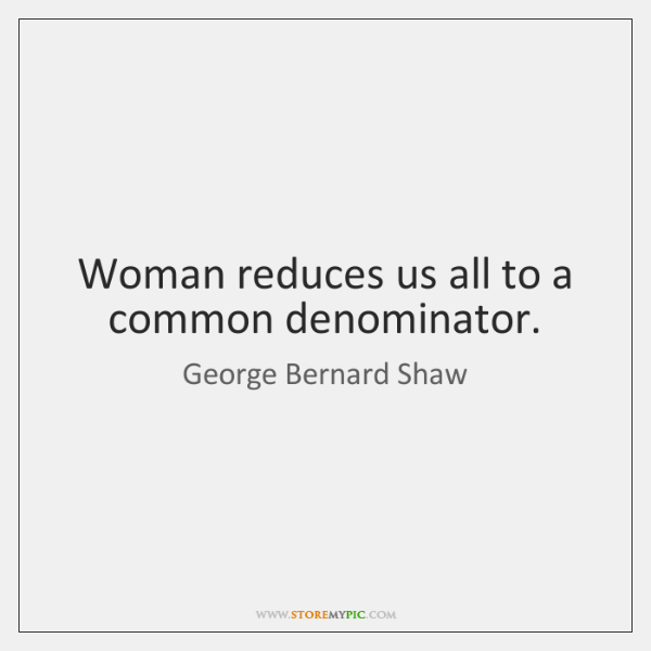 Woman reduces us all to a common denominator.