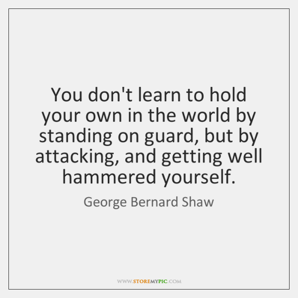 You don't learn to hold your own in the world by standing ...