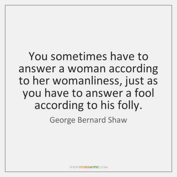 You sometimes have to answer a woman according to her womanliness, just ...