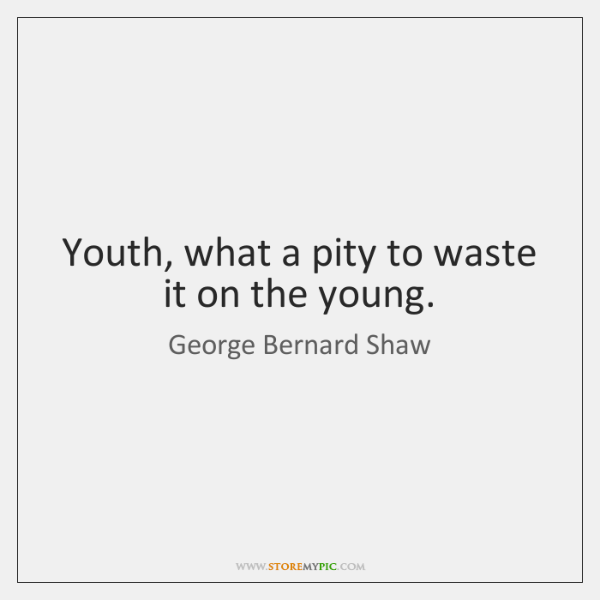 Youth, what a pity to waste it on the young.