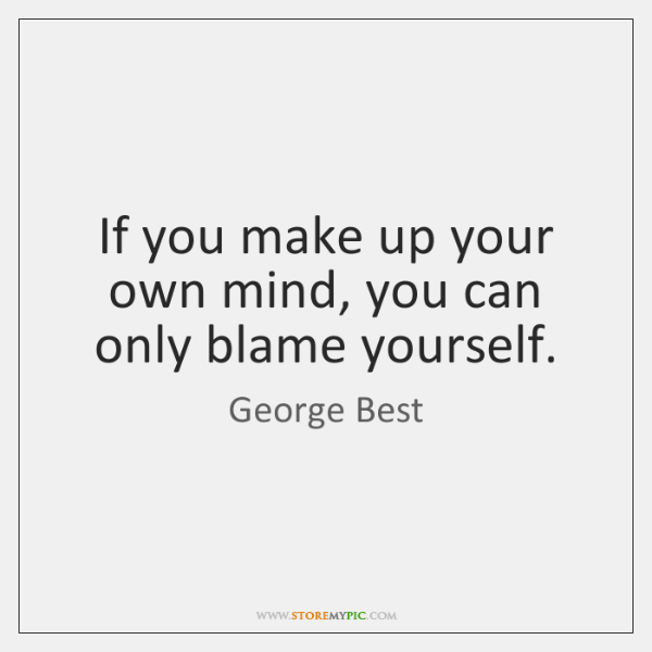 If you make up your own mind, you can only blame yourself.