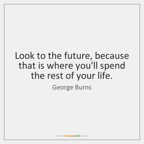 Look to the future, because that is where you'll spend the rest ...