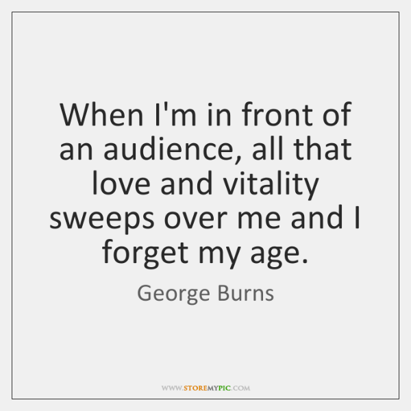 When I'm in front of an audience, all that love and vitality ...