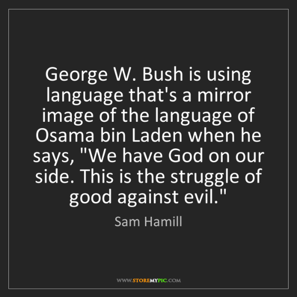 Sam Hamill: George W. Bush is using language that's a mirror image...