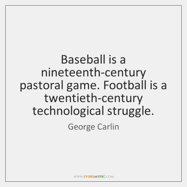 Baseball is a nineteenth-century pastoral game. Football is a twentieth-century technological strugg