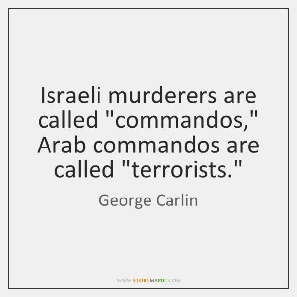 "Israeli murderers are called ""commandos,"" Arab commandos are called ""terrorists."""