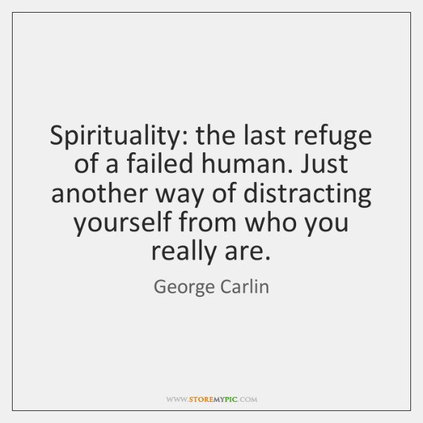 Spirituality: the last refuge of a failed human. Just another way of ...