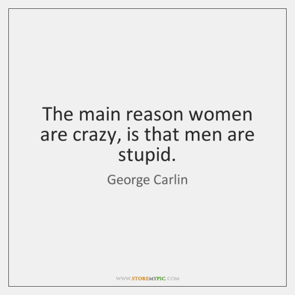 The main reason women are crazy, is that men are stupid.