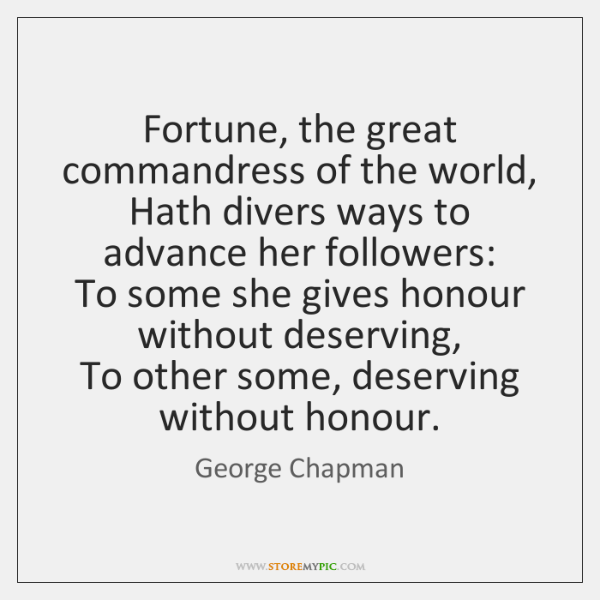 Fortune, the great commandress of the world,   Hath divers ways to advance ...