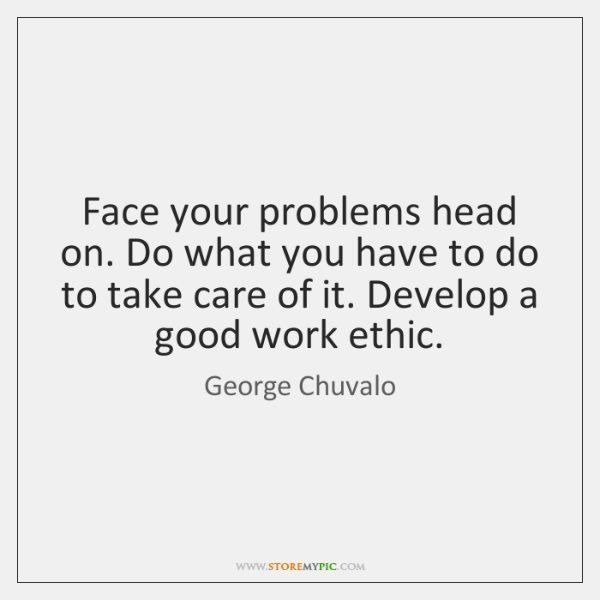 Face your problems head on. Do what you have to do to ...