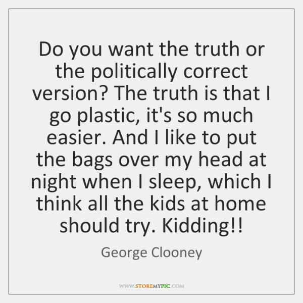 Do you want the truth or the politically correct version? The truth ...