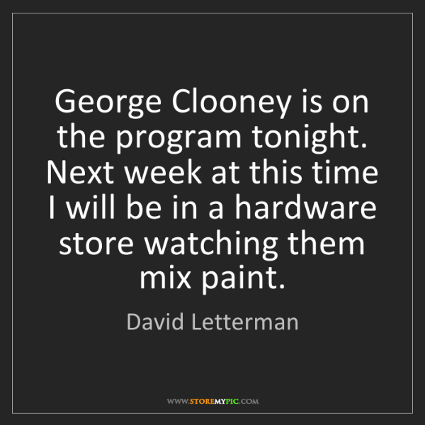 David Letterman: George Clooney is on the program tonight. Next week at...