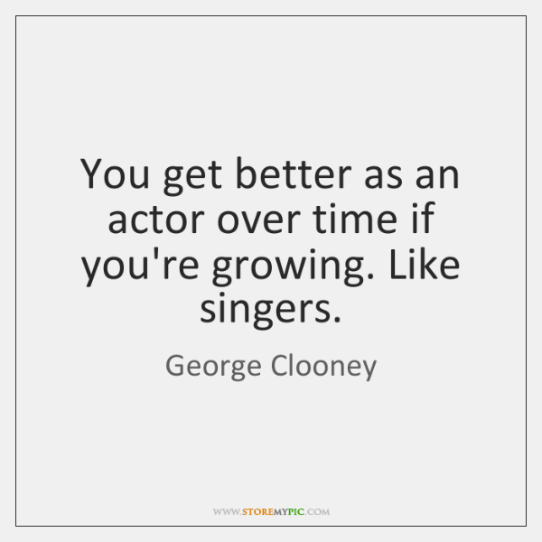You get better as an actor over time if you're growing. Like ...
