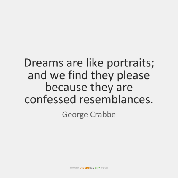 Dreams are like portraits; and we find they please because they are ...