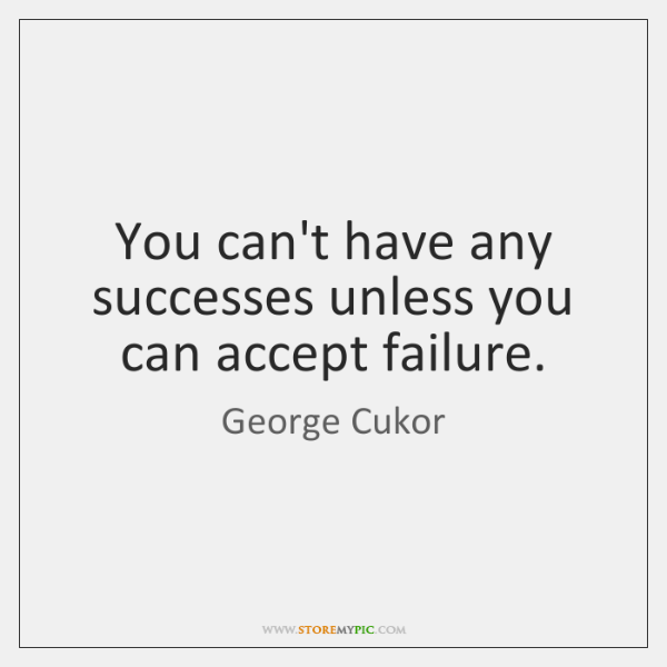 You can't have any successes unless you can accept failure.
