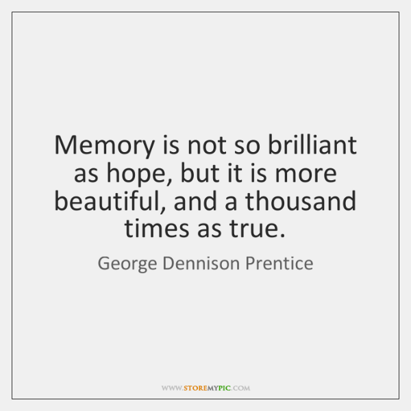 Memory is not so brilliant as hope, but it is more beautiful, ...