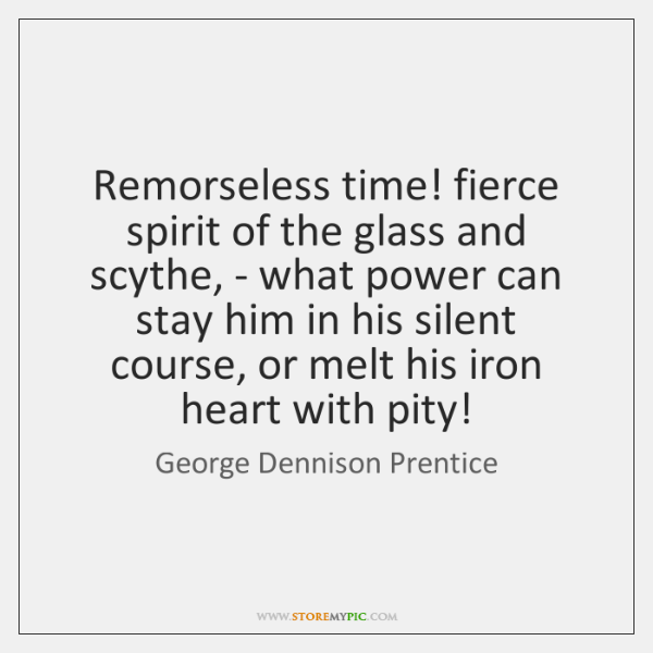 Remorseless time! fierce spirit of the glass and scythe, - what power ...