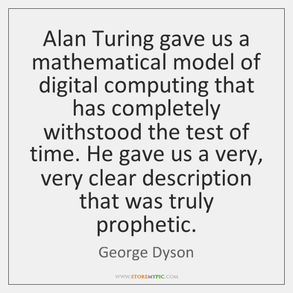 Alan Turing gave us a mathematical model of digital computing that has ...