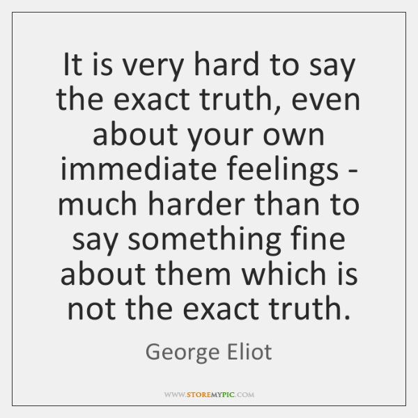 It is very hard to say the exact truth, even about your ...