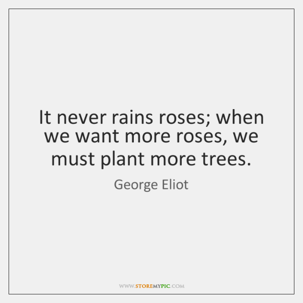 It never rains roses; when we want more roses, we must plant ...