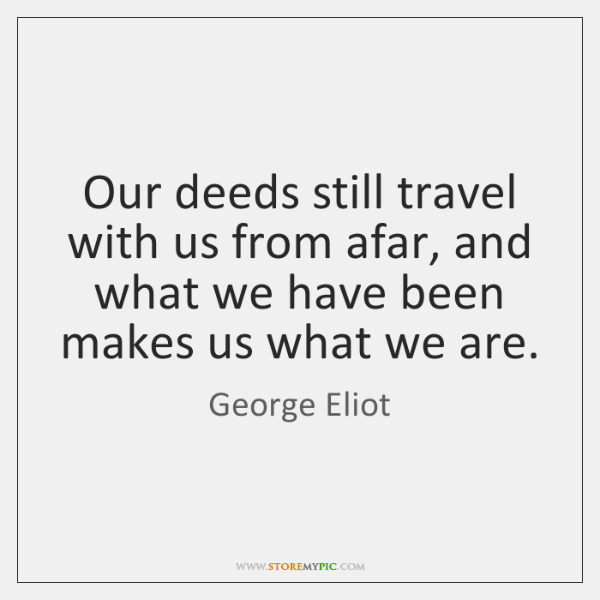 Our deeds still travel with us from afar, and what we have ...