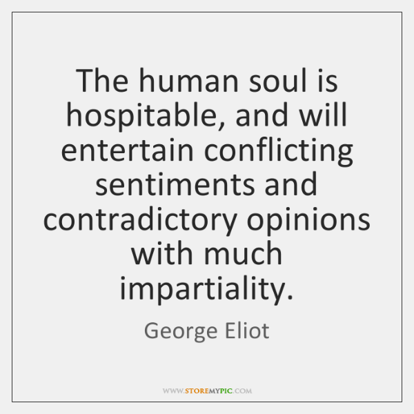 The human soul is hospitable, and will entertain conflicting sentiments and contradictory ...
