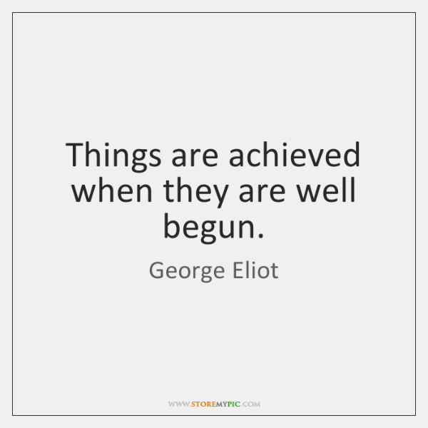 Things are achieved when they are well begun.