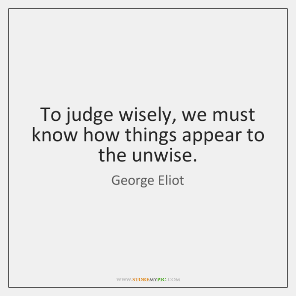 To judge wisely, we must know how things appear to the unwise.