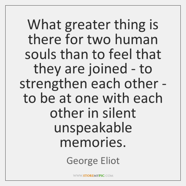 What greater thing is there for two human souls than to feel ...