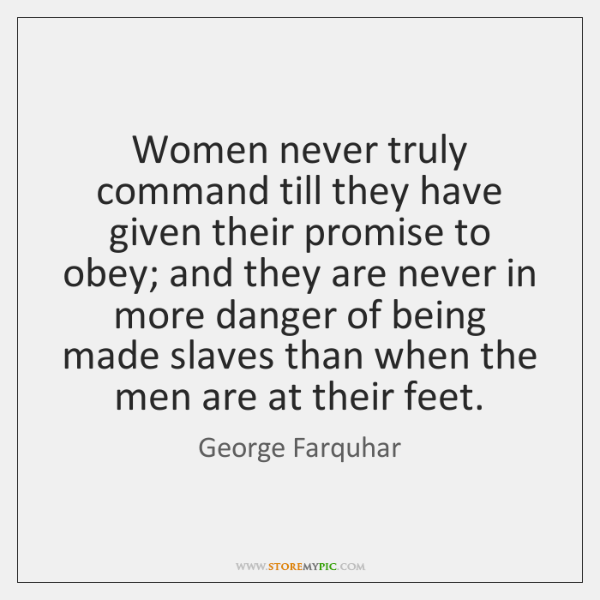 Women never truly command till they have given their promise to obey; ...