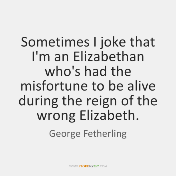Sometimes I joke that I'm an Elizabethan who's had the misfortune to ...