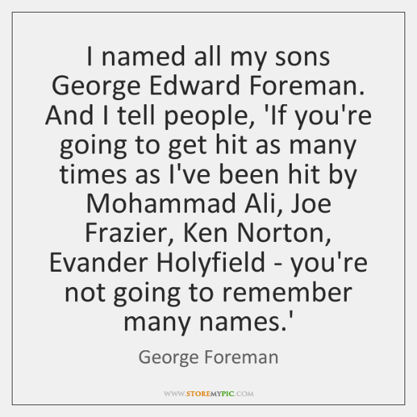 I named all my sons George Edward Foreman. And I tell people, ...