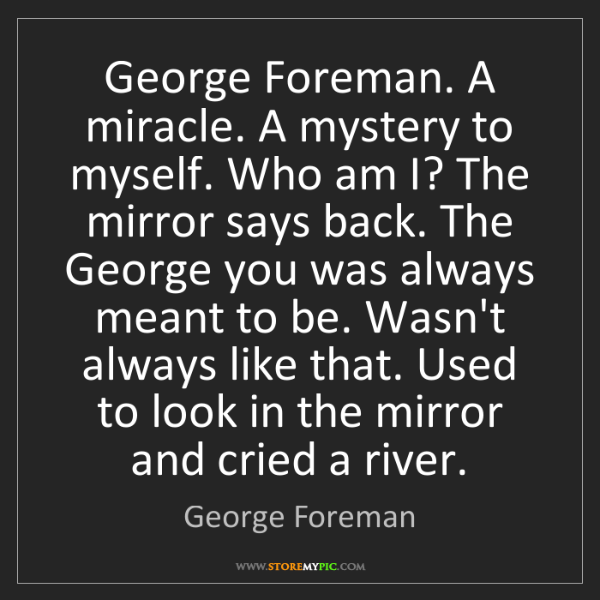 George Foreman: George Foreman. A miracle. A mystery to myself. Who am...