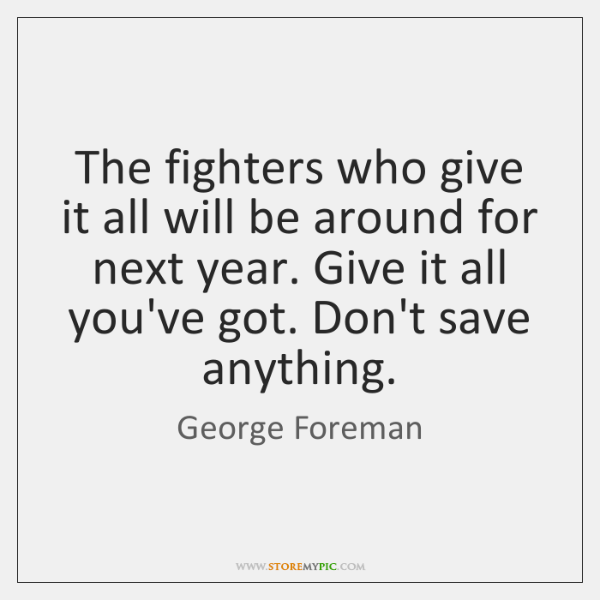 The fighters who give it all will be around for next year. ...
