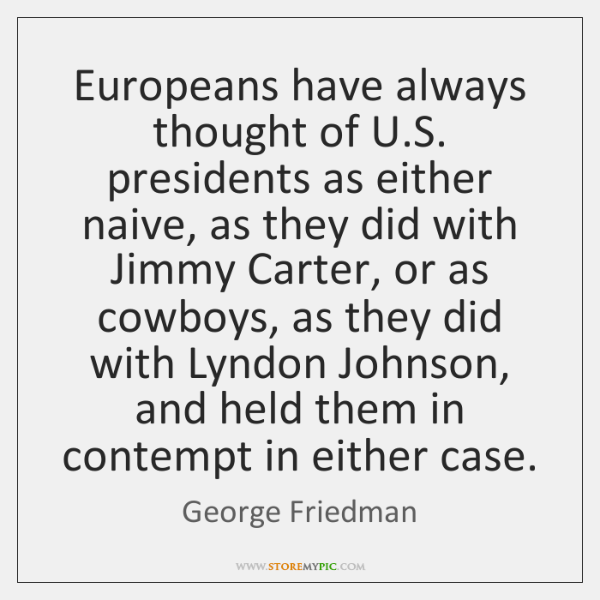 Europeans have always thought of U.S. presidents as either naive, as ...