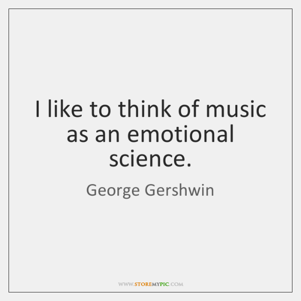 I like to think of music as an emotional science.