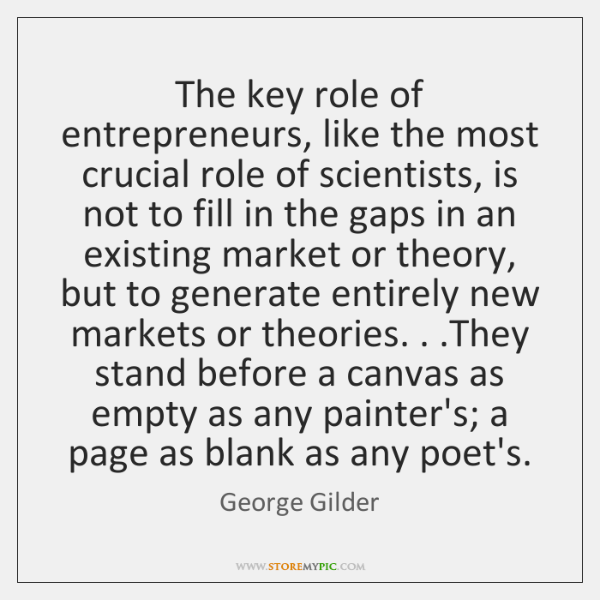 The key role of entrepreneurs, like the most crucial role of scientists, ...