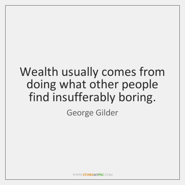Wealth usually comes from doing what other people find insufferably boring.