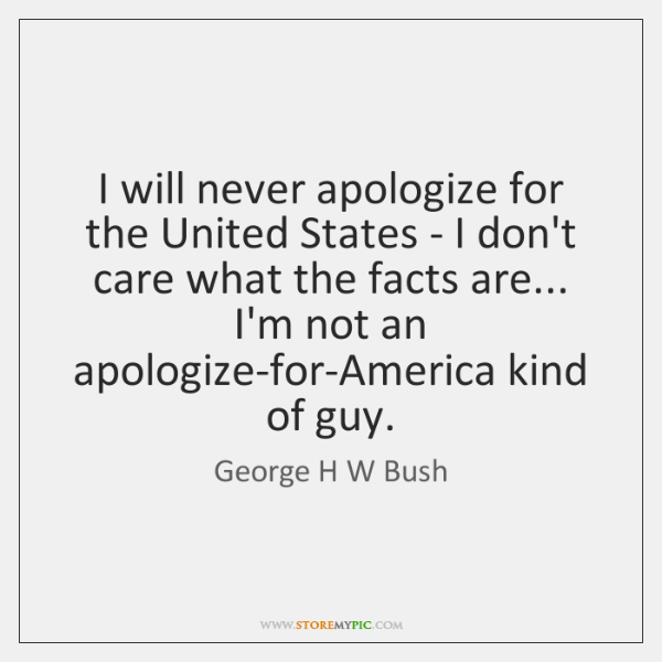 I will never apologize for the United States - I don't care ...