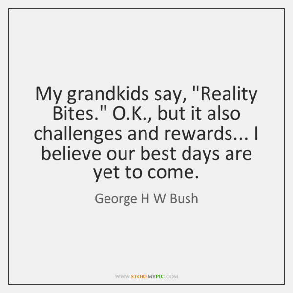 "My grandkids say, ""Reality Bites."" O.K., but it also challenges and ..."