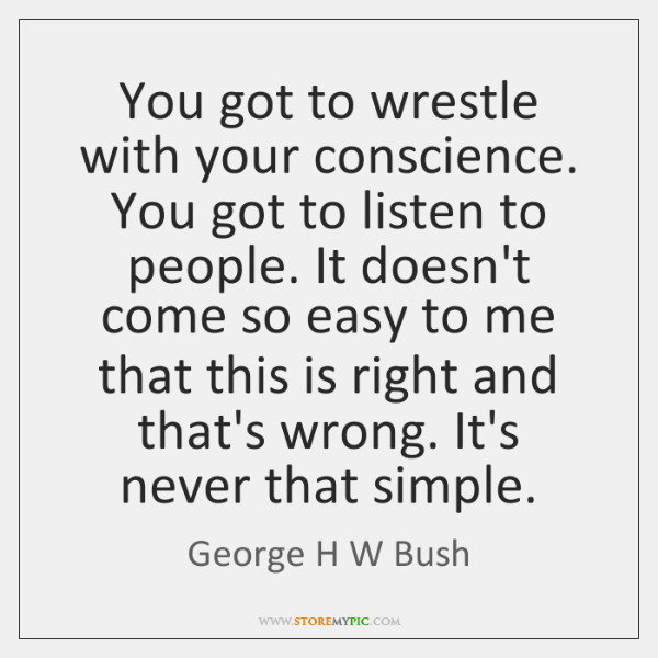 You got to wrestle with your conscience. You got to listen to ...